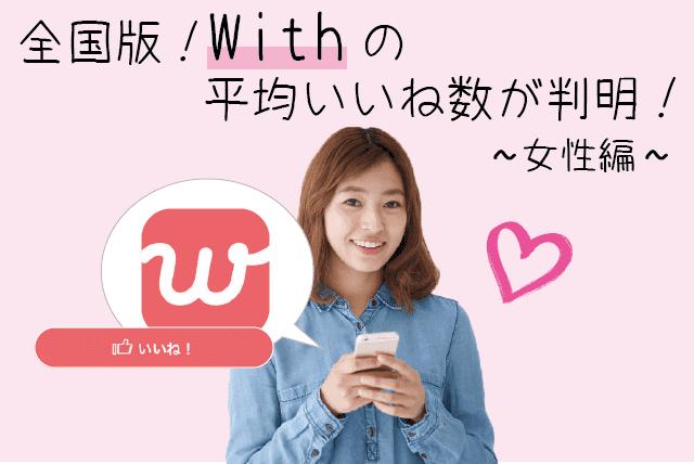 【全国版】withアプリ女性の平均いいね数が判明!