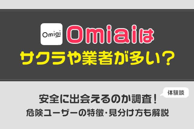 Omiaiはサクラや業者が多い?安全に出会えるのか徹底調査!危険ユーザーの特徴・見分け方