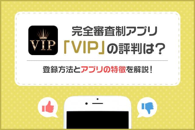 完全審査制マッチングアプリ「VIP」の評判は?登録方法とアプリの特徴を解説!
