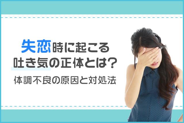 失恋時に起こる吐き気の正体とは?体調不良の原因と対処法|気持ちのリセット方法を解説!