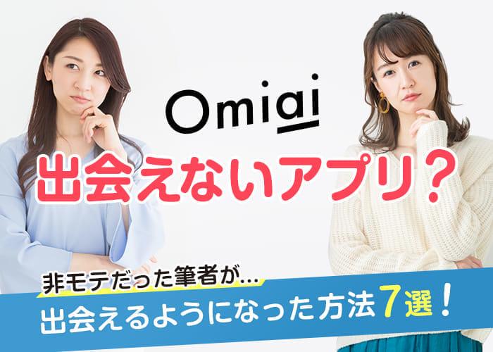Omiaiは出会えないアプリ?非モテだった筆者が出会えるようになった方法7選!