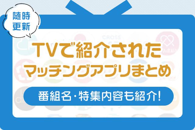 【10/25(日)更新】テレビ(TV)で紹介されたマッチングアプリまとめ|番組名や特集内容も紹介